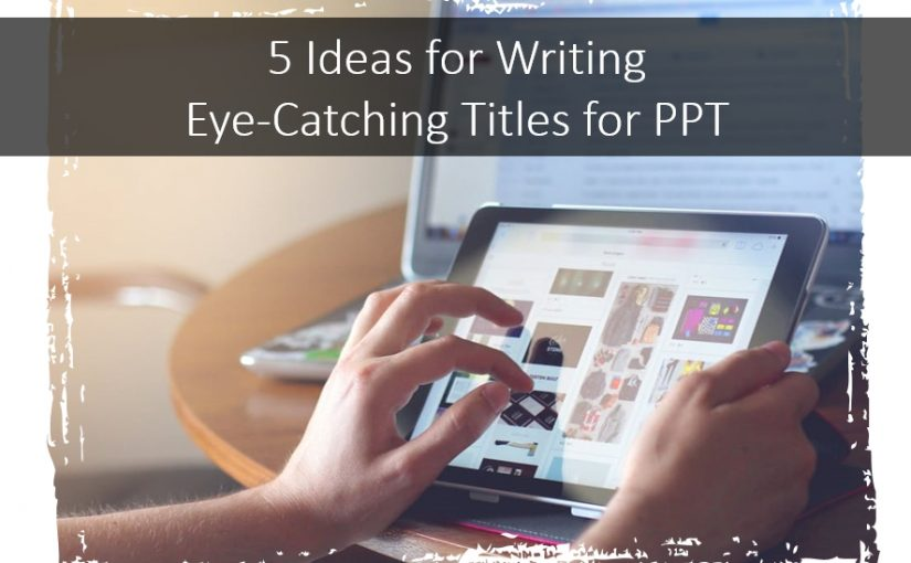 5 Ideas for Writing Eye-Catching Titles for PPT